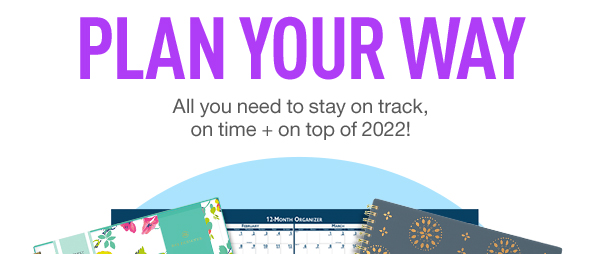 Plan Your Way. Save on all you need to stay on track, on time + on top of 2022!