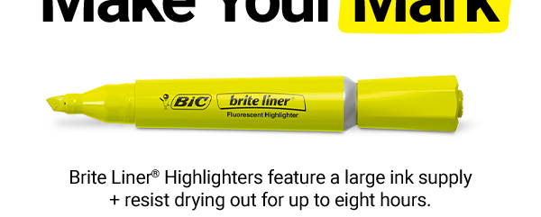 Go Ahead + Make Your Mark.Save 15% onBIC®BriteLiner® Highlighters–theyoffer a large ink supply + resist drying out for up to eight hours.
